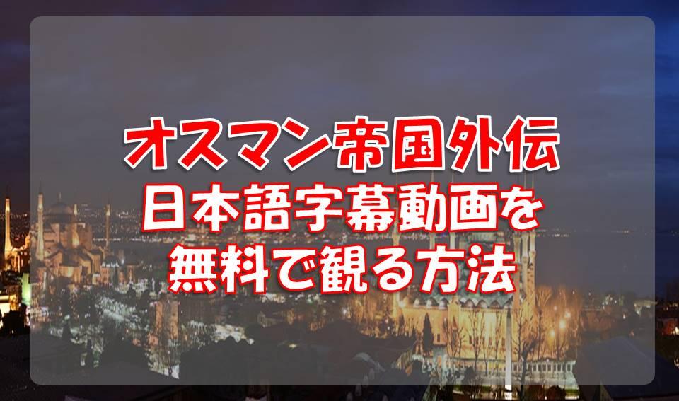 オスマン帝国外伝の動画をYoutube以外で無料且つ日本語字幕で観る方法