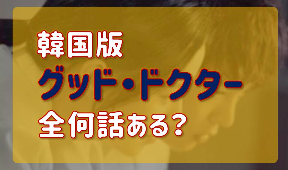 グッドドクター【韓国ドラマ版】は全何話ある?日本版との違いは?