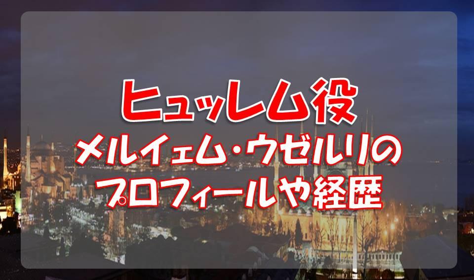 メルイェム・ウゼルリ(ヒュッレム役)のプロフィールや経歴