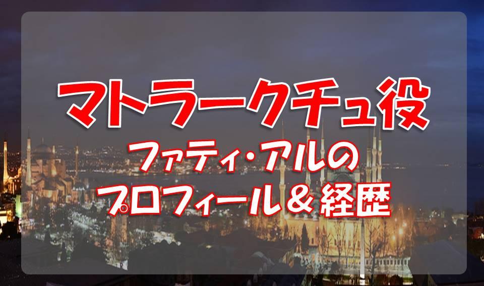ファティ・アル(マトラークチュ役)のプロフィールや経歴