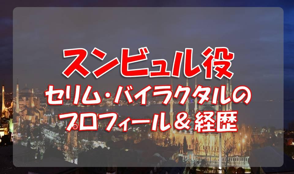 セリム・バイラクタル(スンビュル役)のプロフィールや経歴