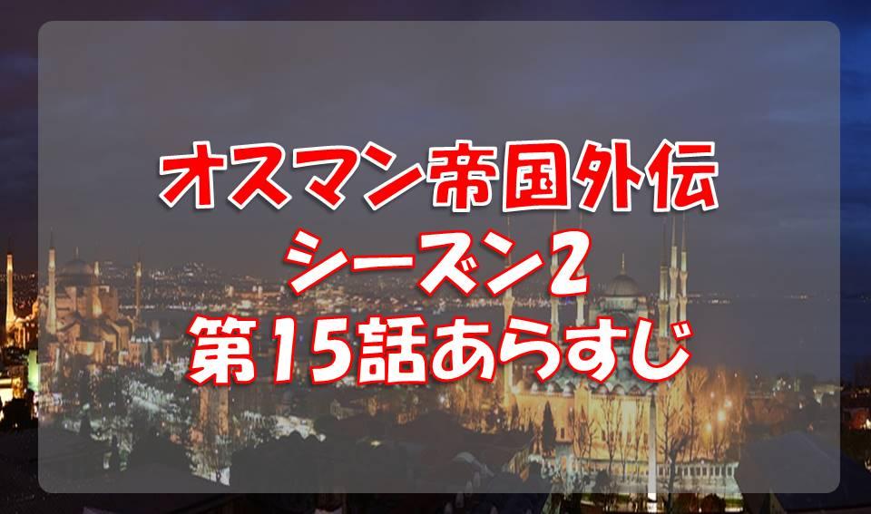 オスマン帝国外伝シーズン2の第15話あらすじと感想/マルコチョール動く!