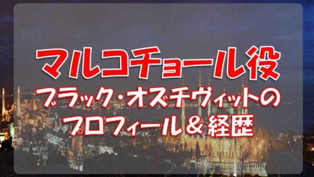 ブラック・オズチヴィット(マルコチョール役)のプロフィールや経歴