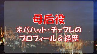 ネバハット・チェフレ(母后役)のプロフィールや経歴