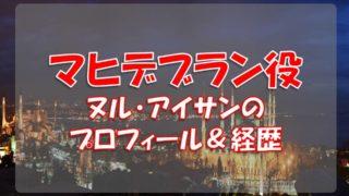 ヌル・アイサン(マヒデブラン役)のプロフィールや経歴