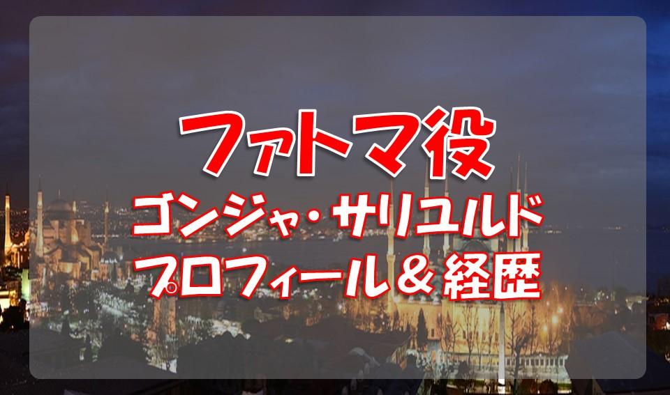 ゴンジャ・サリユルド(ファトマ役)のプロフィールや経歴
