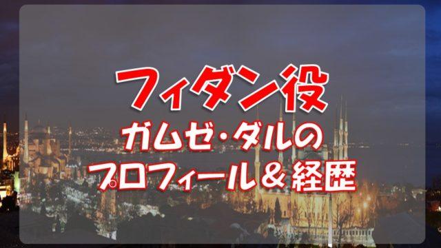 ガムゼ・ダル(フィダン役)のプロフィールや経歴