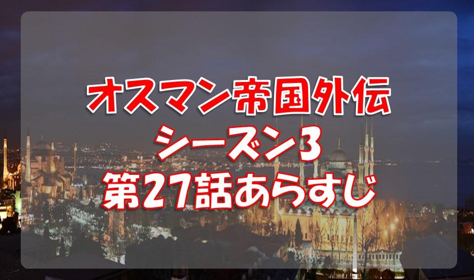 オスマン帝国外伝シーズン3第27話のあらすじと感想/メフメト危うし!
