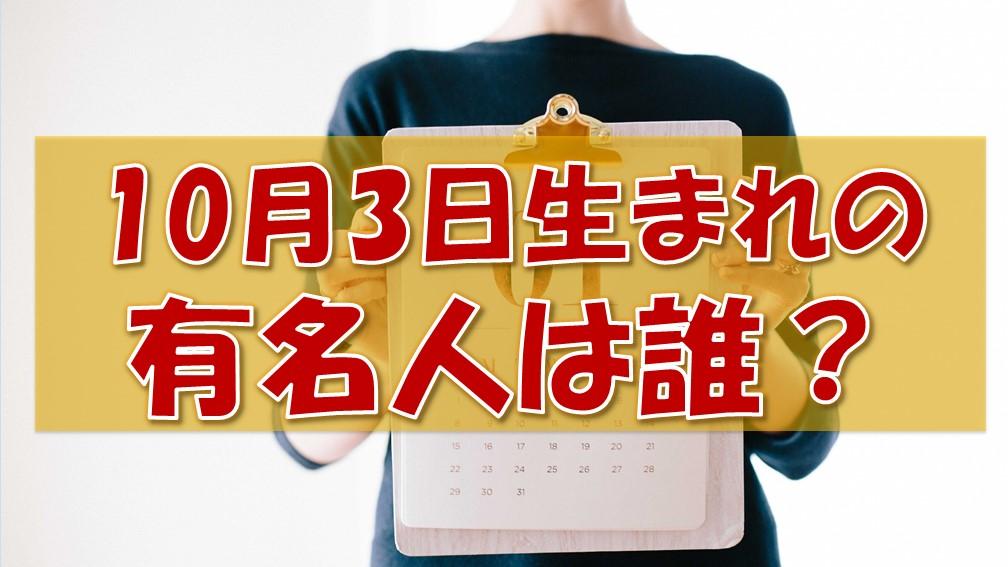 10月3日生まれの有名人(偉人/芸能人/スポーツ選手/海外)