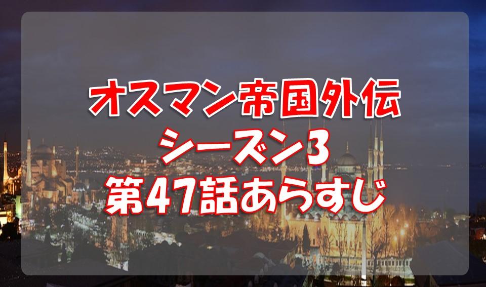 オスマン帝国外伝シーズン3第47話のあらすじと感想/マルコチョール再び!