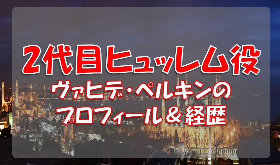 ヴァヒデ・ペルキン(2代目ヒュッレム役)のプロフィールや経歴