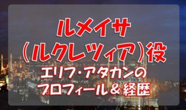 エリフ・アタカン(ルメイサ役)のプロフィールや経歴
