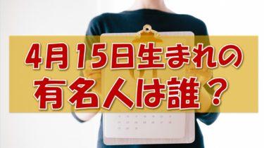 4月15日生まれの有名人(偉人/芸能人/スポーツ選手/海外)