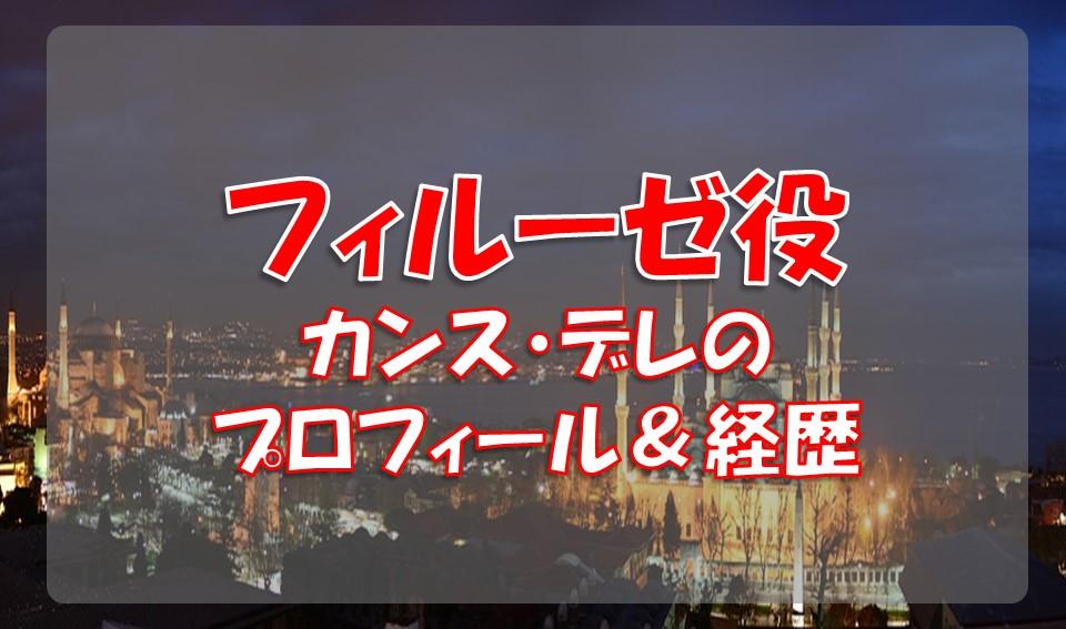 カンス・デレ(フィルーゼ役)の経歴