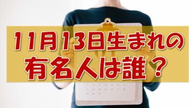 11月13日生まれの有名人(偉人/芸能人/スポーツ選手/海外)
