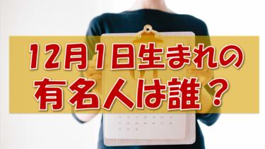 12月1日生まれの有名人(偉人/芸能人/スポーツ選手/海外)