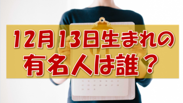 12月13日生まれの有名人(偉人/芸能人/スポーツ選手/海外)