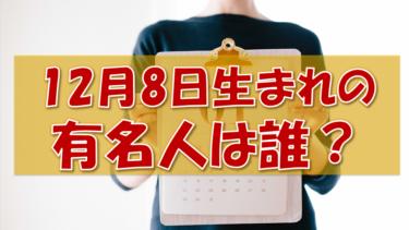 12月8日生まれの有名人(偉人/芸能人/スポーツ選手/海外)