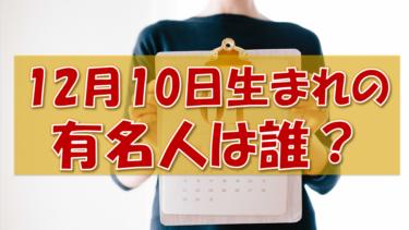 12月10日生まれの有名人(偉人/芸能人/スポーツ選手/海外)
