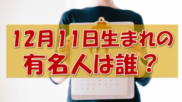 12月11日生まれの有名人(偉人/芸能人/スポーツ選手/海外)