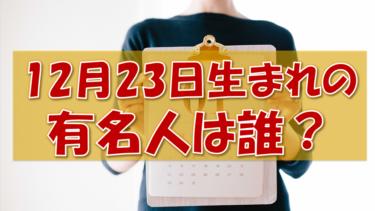 12月23日生まれの有名人(偉人/芸能人/スポーツ選手/海外)